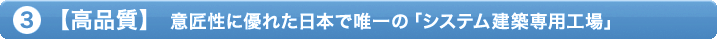 ③【高品質】意匠性に優れた日本で唯一の「システム建築専用工場」